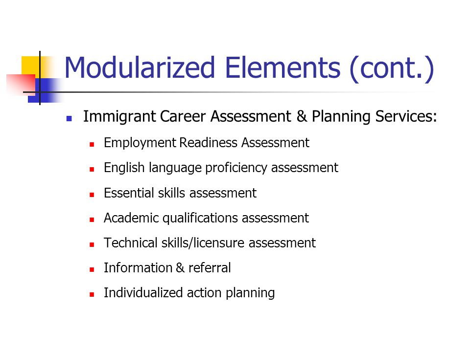 Modularized Elements (cont.) Immigrant Career Assessment & Planning Services: Employment Readiness Assessment English language proficiency assessment Essential skills assessment Academic qualifications assessment Technical skills/licensure assessment Information & referral Individualized action planning