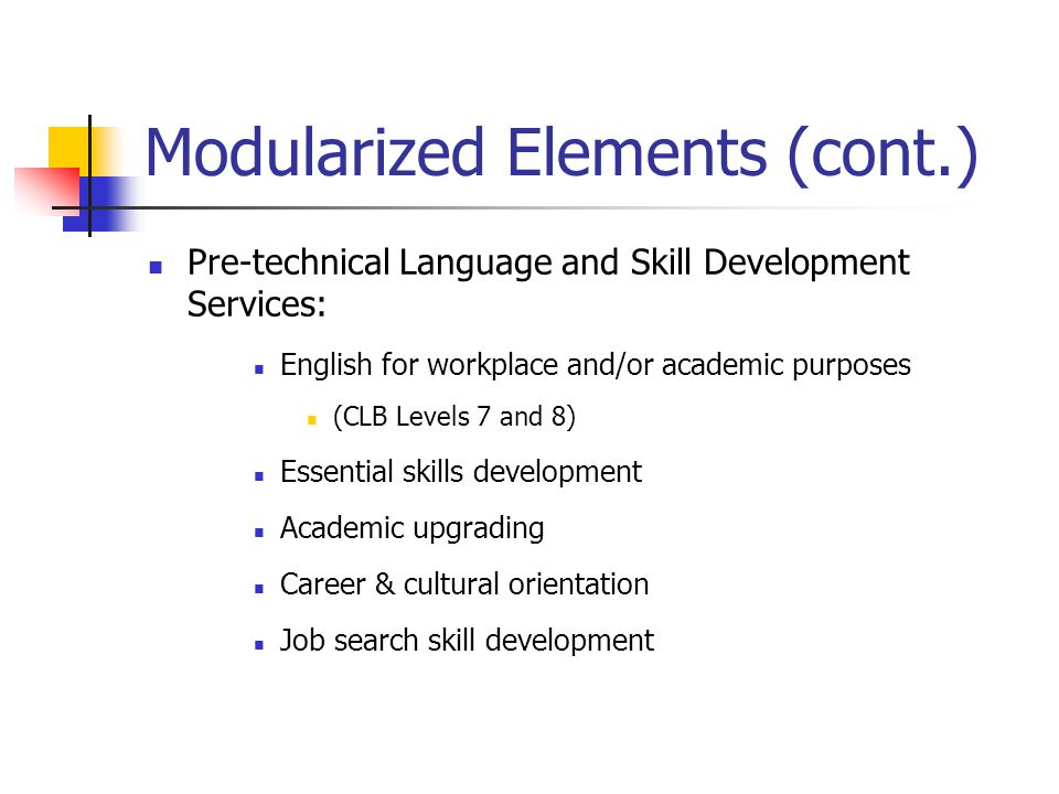 Modularized Elements (cont.) Pre-technical Language and Skill Development Services: English for workplace and/or academic purposes (CLB Levels 7 and 8) Essential skills development Academic upgrading Career & cultural orientation Job search skill development