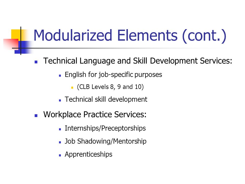 Modularized Elements (cont.) Technical Language and Skill Development Services: English for job-specific purposes (CLB Levels 8, 9 and 10) Technical skill development Workplace Practice Services: Internships/Preceptorships Job Shadowing/Mentorship Apprenticeships