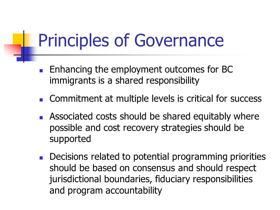 Principles of Governance Enhancing the employment outcomes for BC immigrants is a shared responsibility Commitment at multiple levels is critical for success Associated costs should be shared equitably where possible and cost recovery strategies should be supported Decisions related to potential programming priorities should be based on consensus and should respect jurisdictional boundaries, fiduciary responsibilities and program accountability