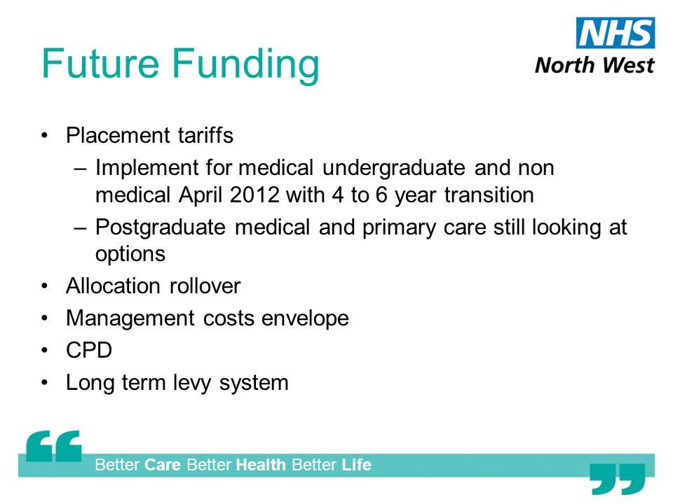 Better Care Better Health Better Life Future Funding Placement tariffs –Implement for medical undergraduate and non medical April 2012 with 4 to 6 year transition –Postgraduate medical and primary care still looking at options Allocation rollover Management costs envelope CPD Long term levy system