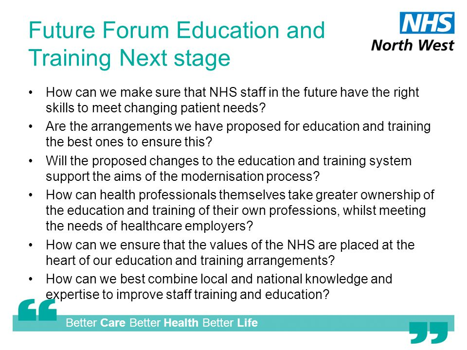 Better Care Better Health Better Life Future Forum Education and Training Next stage How can we make sure that NHS staff in the future have the right skills to meet changing patient needs.
