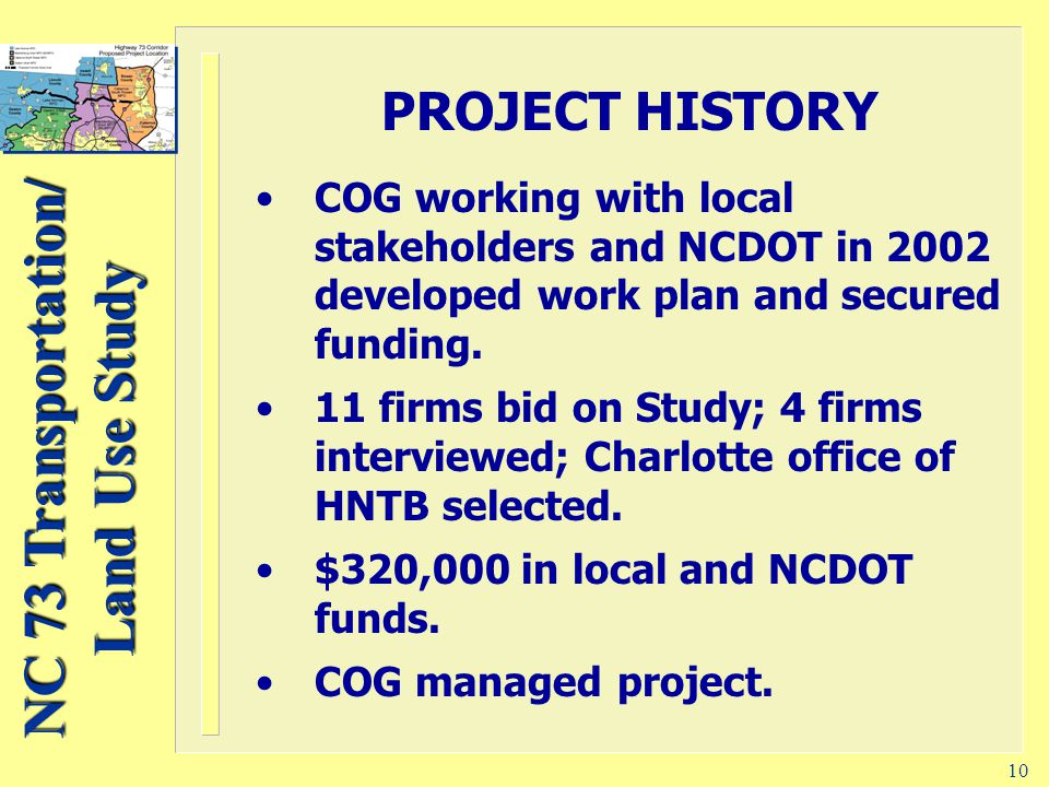 NC 73 Transportation/ Land Use Study 10 PROJECT HISTORY COG working with local stakeholders and NCDOT in 2002 developed work plan and secured funding.