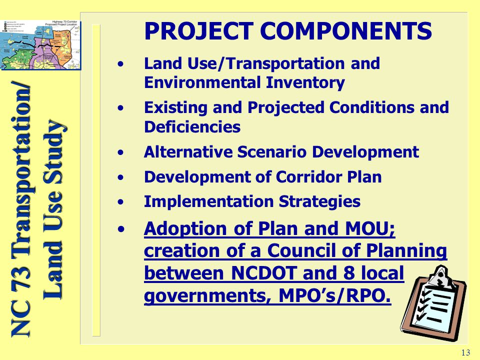 NC 73 Transportation/ Land Use Study 13 PROJECT COMPONENTS Land Use/Transportation and Environmental Inventory Existing and Projected Conditions and Deficiencies Alternative Scenario Development Development of Corridor Plan Implementation Strategies Adoption of Plan and MOU; creation of a Council of Planning between NCDOT and 8 local governments, MPO's/RPO.