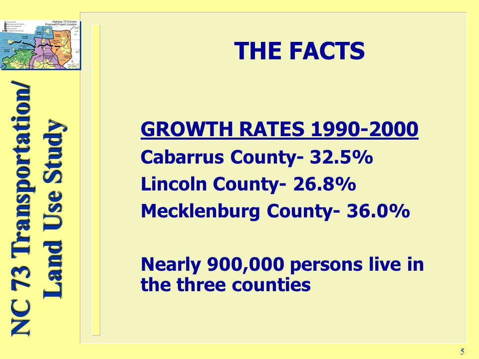 NC 73 Transportation/ Land Use Study 5 THE FACTS GROWTH RATES 1990-2000 Cabarrus County- 32.5% Lincoln County- 26.8% Mecklenburg County- 36.0% Nearly 900,000 persons live in the three counties