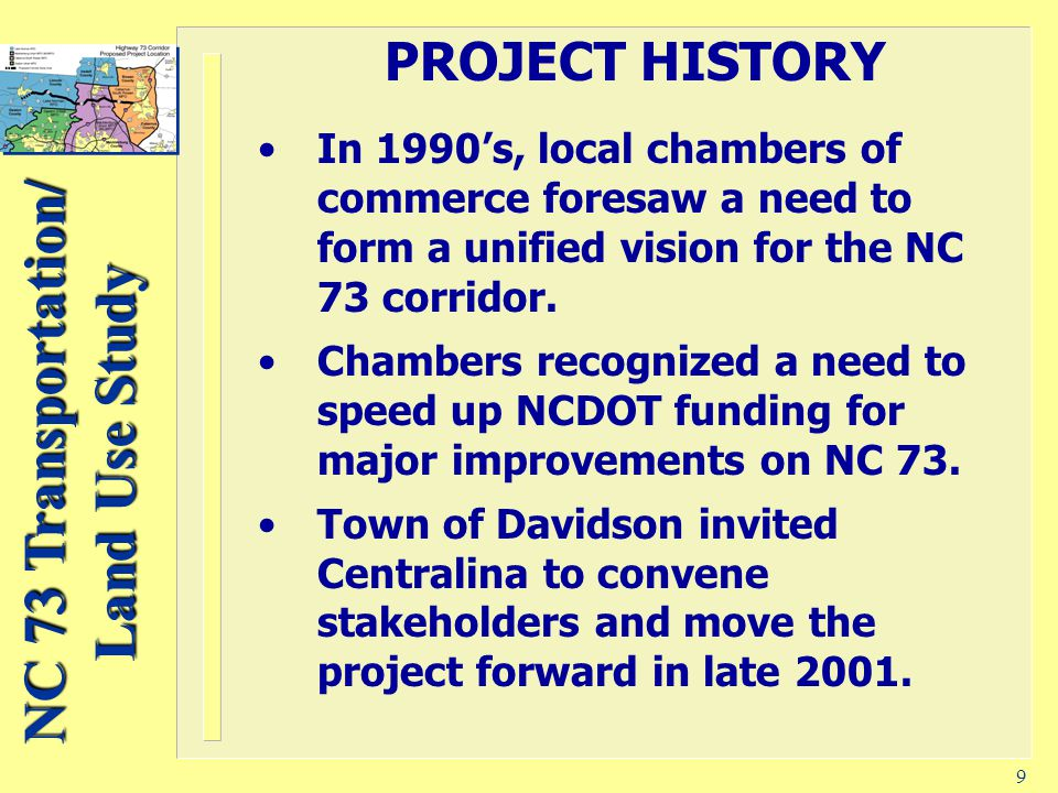 NC 73 Transportation/ Land Use Study 9 PROJECT HISTORY In 1990's, local chambers of commerce foresaw a need to form a unified vision for the NC 73 corridor.