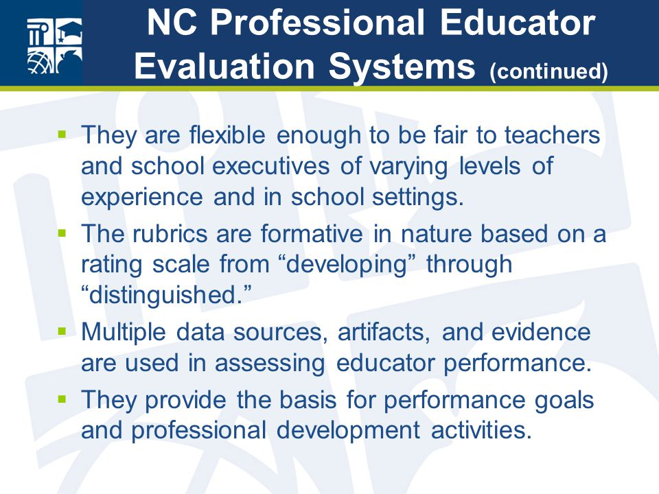 NC Professional Educator Evaluation Systems (continued)  They are flexible enough to be fair to teachers and school executives of varying levels of experience and in school settings.