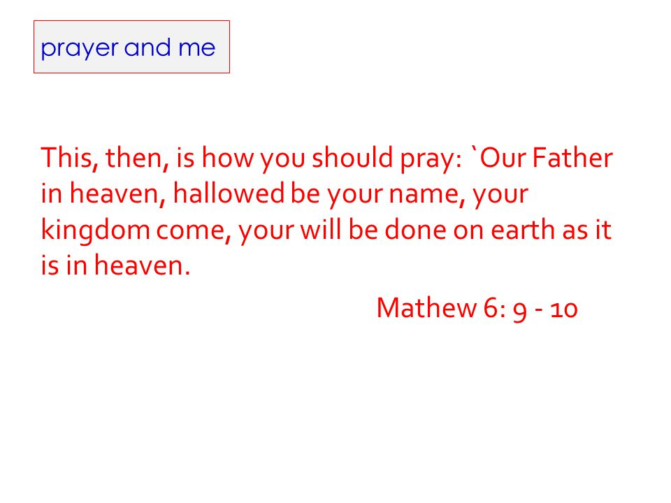 prayer and me This, then, is how you should pray: `Our Father in heaven, hallowed be your name, your kingdom come, your will be done on earth as it is in heaven.