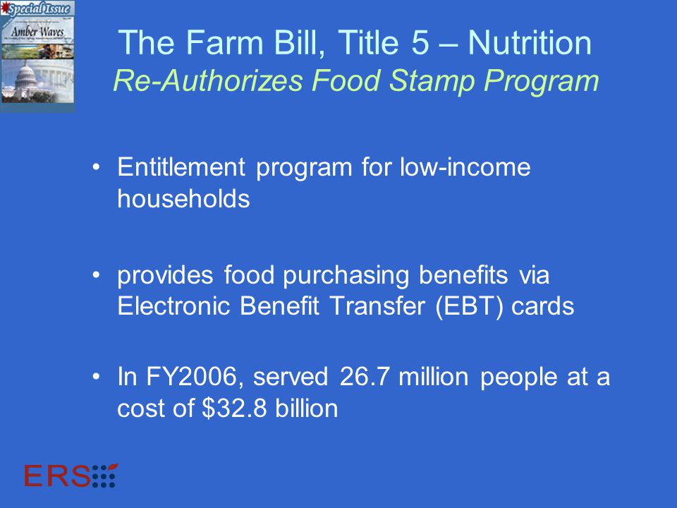 The Farm Bill, Title 5 – Nutrition Re-Authorizes Food Stamp Program Entitlement program for low-income households provides food purchasing benefits via Electronic Benefit Transfer (EBT) cards In FY2006, served 26.7 million people at a cost of $32.8 billion