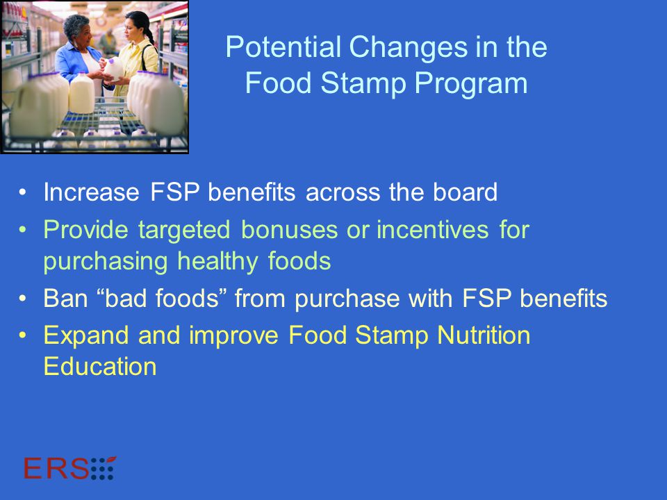 Potential Changes in the Food Stamp Program Increase FSP benefits across the board Provide targeted bonuses or incentives for purchasing healthy foods Ban bad foods from purchase with FSP benefits Expand and improve Food Stamp Nutrition Education
