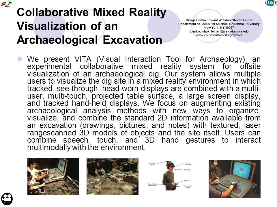 Collaborative Mixed Reality Visualization of an Archaeological Excavation We present VITA (Visual Interaction Tool for Archaeology), an experimental collaborative mixed reality system for offsite visualization of an archaeological dig.