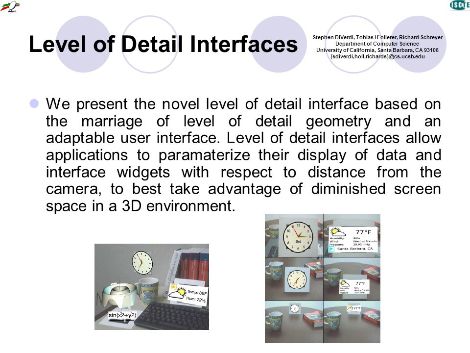 Level of Detail Interfaces We present the novel level of detail interface based on the marriage of level of detail geometry and an adaptable user interface.