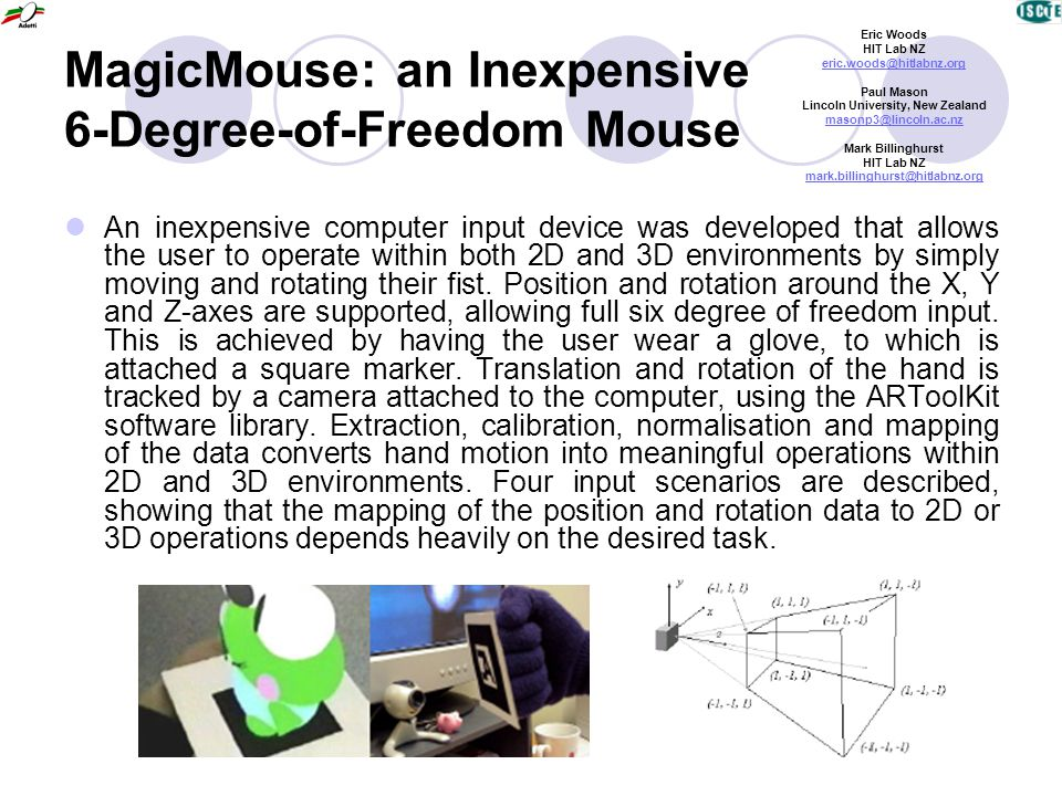 MagicMouse: an Inexpensive 6-Degree-of-Freedom Mouse An inexpensive computer input device was developed that allows the user to operate within both 2D and 3D environments by simply moving and rotating their fist.