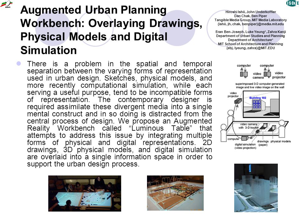 Augmented Urban Planning Workbench: Overlaying Drawings, Physical Models and Digital Simulation There is a problem in the spatial and temporal separation between the varying forms of representation used in urban design.