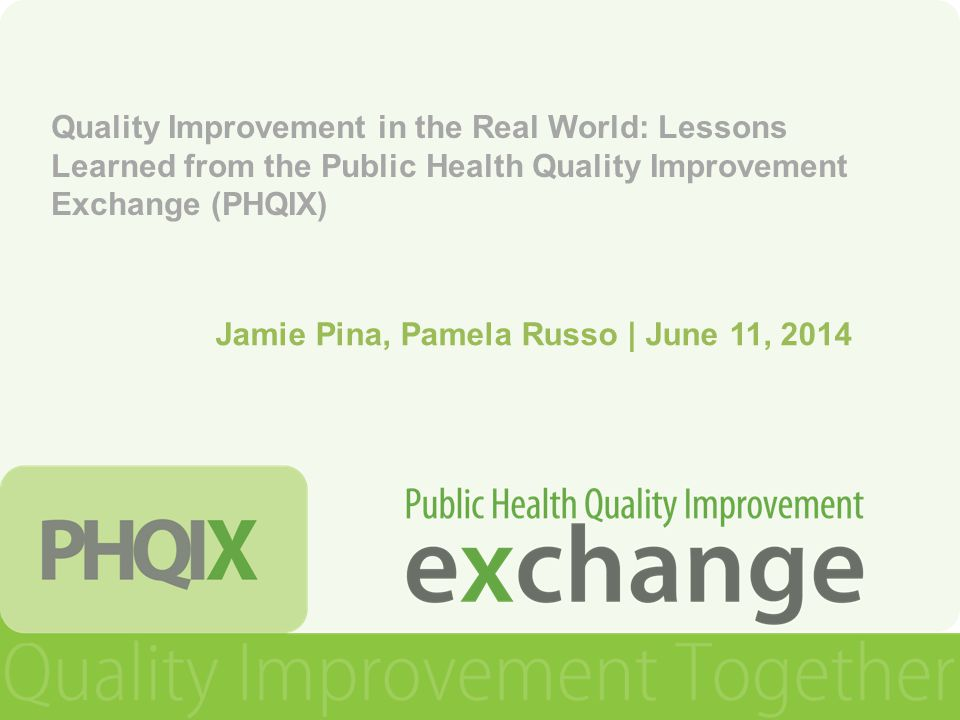 Quality Improvement in the Real World: Lessons Learned from the Public Health Quality Improvement Exchange (PHQIX) Jamie Pina, Pamela Russo | June 11, 2014