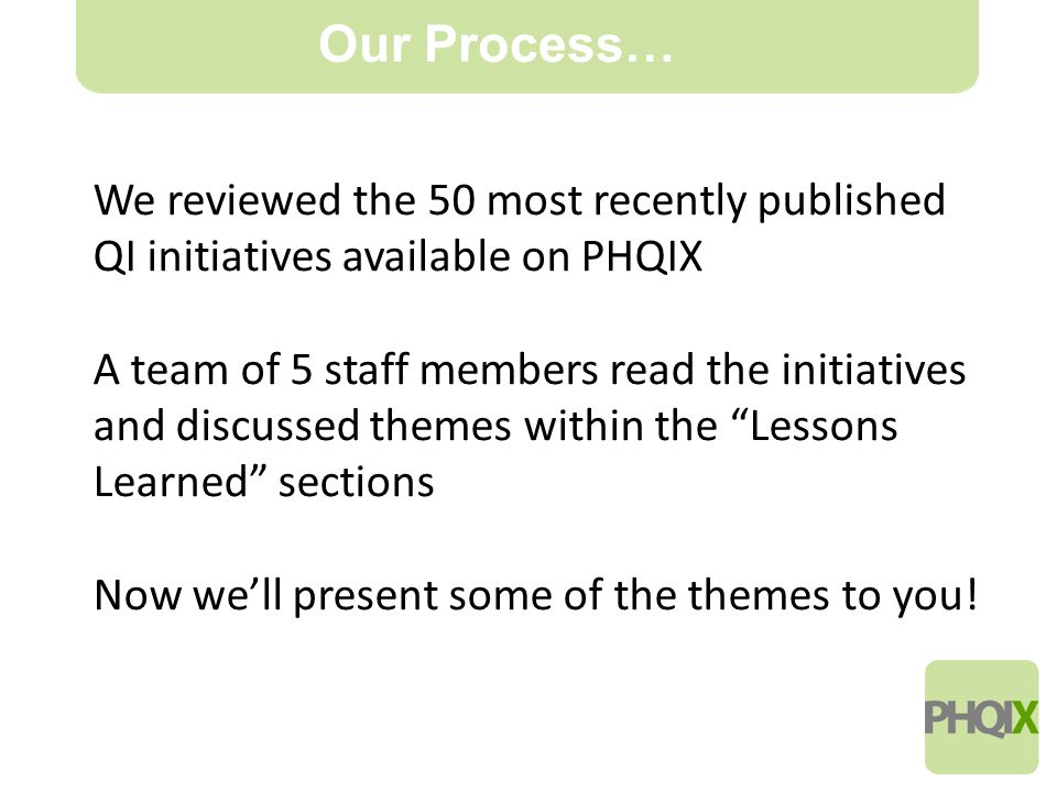 12 Our Process… We reviewed the 50 most recently published QI initiatives available on PHQIX A team of 5 staff members read the initiatives and discussed themes within the Lessons Learned sections Now we'll present some of the themes to you!