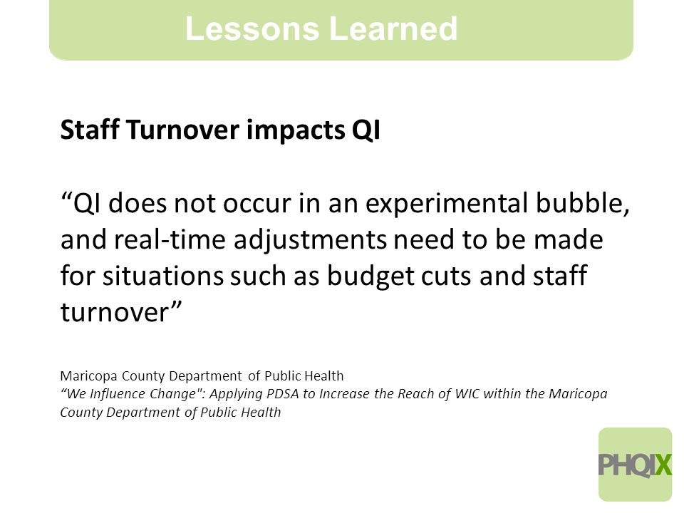 16 Lessons Learned Staff Turnover impacts QI QI does not occur in an experimental bubble, and real-time adjustments need to be made for situations such as budget cuts and staff turnover Maricopa County Department of Public Health We Influence Change : Applying PDSA to Increase the Reach of WIC within the Maricopa County Department of Public Health