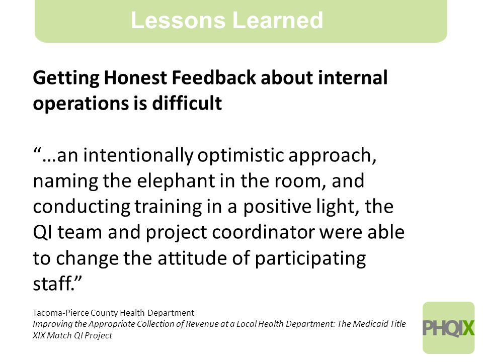 20 Lessons Learned Getting Honest Feedback about internal operations is difficult …an intentionally optimistic approach, naming the elephant in the room, and conducting training in a positive light, the QI team and project coordinator were able to change the attitude of participating staff. Tacoma-Pierce County Health Department Improving the Appropriate Collection of Revenue at a Local Health Department: The Medicaid Title XIX Match QI Project