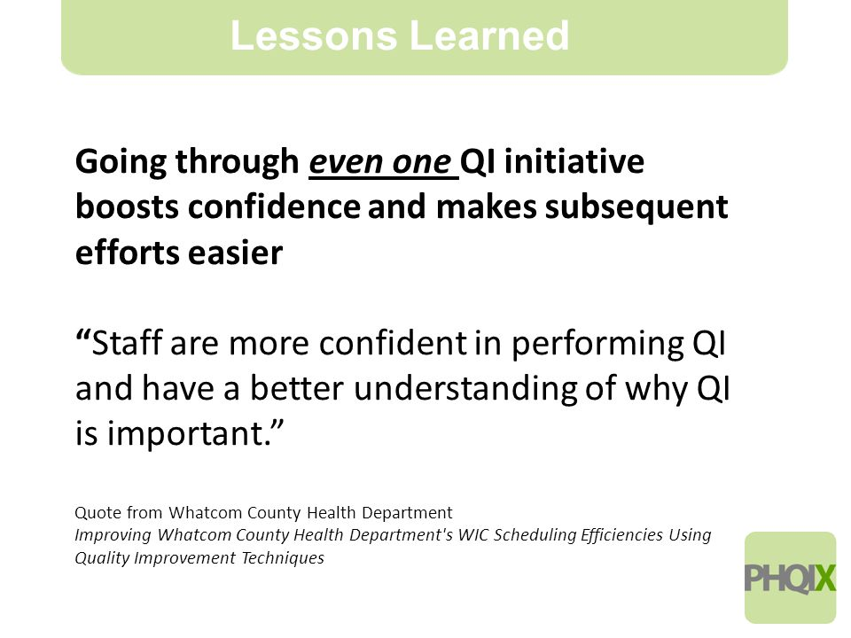 21 Lessons Learned Going through even one QI initiative boosts confidence and makes subsequent efforts easier Staff are more confident in performing QI and have a better understanding of why QI is important. Quote from Whatcom County Health Department Improving Whatcom County Health Department s WIC Scheduling Efficiencies Using Quality Improvement Techniques
