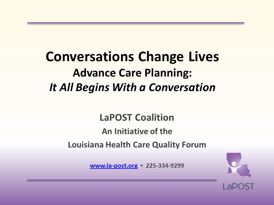 Conversations Change Lives Advance Care Planning: It All Begins With a Conversation LaPOST Coalition An Initiative of the Louisiana Health Care Quality Forum   ▪