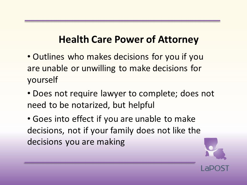 Health Care Power of Attorney Outlines who makes decisions for you if you are unable or unwilling to make decisions for yourself Does not require lawyer to complete; does not need to be notarized, but helpful Goes into effect if you are unable to make decisions, not if your family does not like the decisions you are making