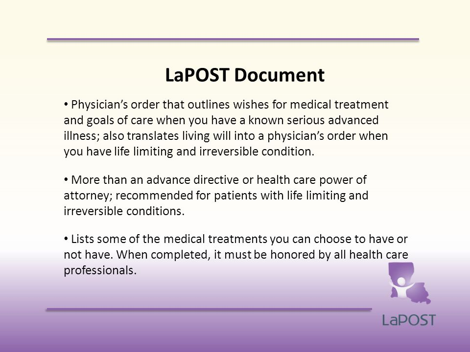 LaPOST Document Physician's order that outlines wishes for medical treatment and goals of care when you have a known serious advanced illness; also translates living will into a physician's order when you have life limiting and irreversible condition.
