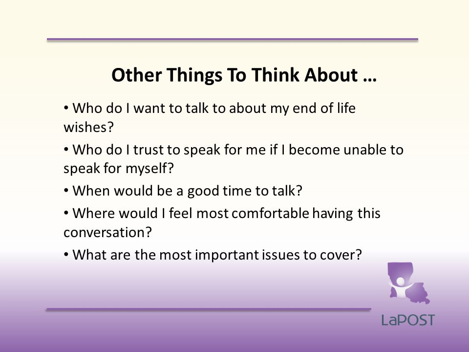 Other Things To Think About … Who do I want to talk to about my end of life wishes.