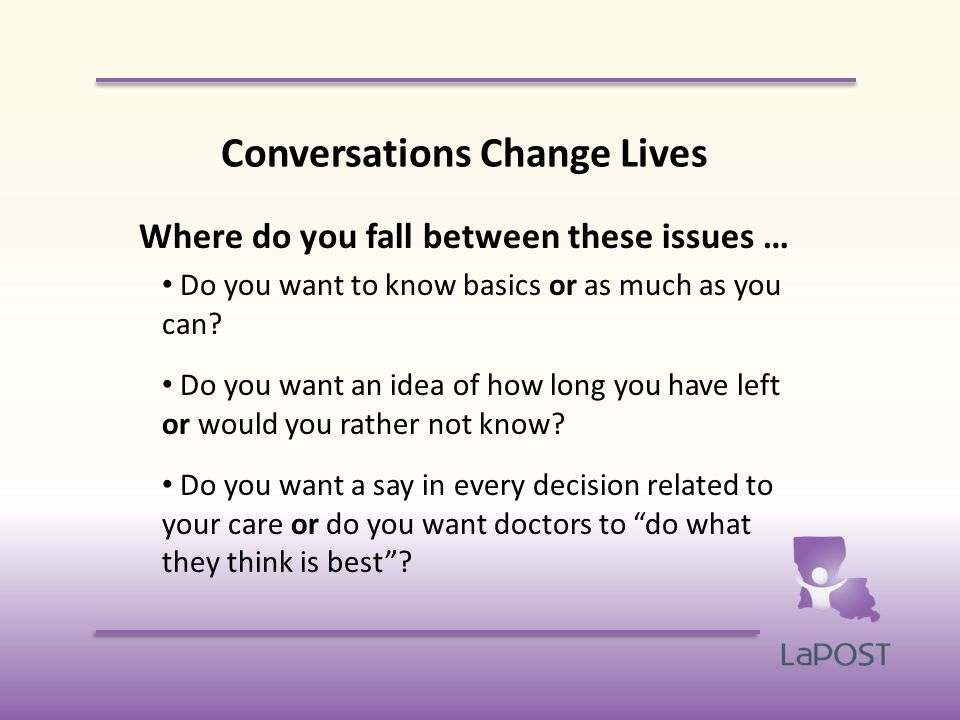 Conversations Change Lives Where do you fall between these issues … Do you want to know basics or as much as you can.