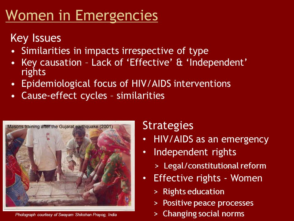 Women in Emergencies Key Issues Similarities in impacts irrespective of type Key causation – Lack of 'Effective' & 'Independent' rights Epidemiological focus of HIV/AIDS interventions Cause-effect cycles – similarities Strategies HIV/AIDS as an emergency Independent rights > Legal/constitutional reform Effective rights - Women > Rights education > Positive peace processes > Changing social norms Photograph courtesy of Swayam Shikshan Prayog, India