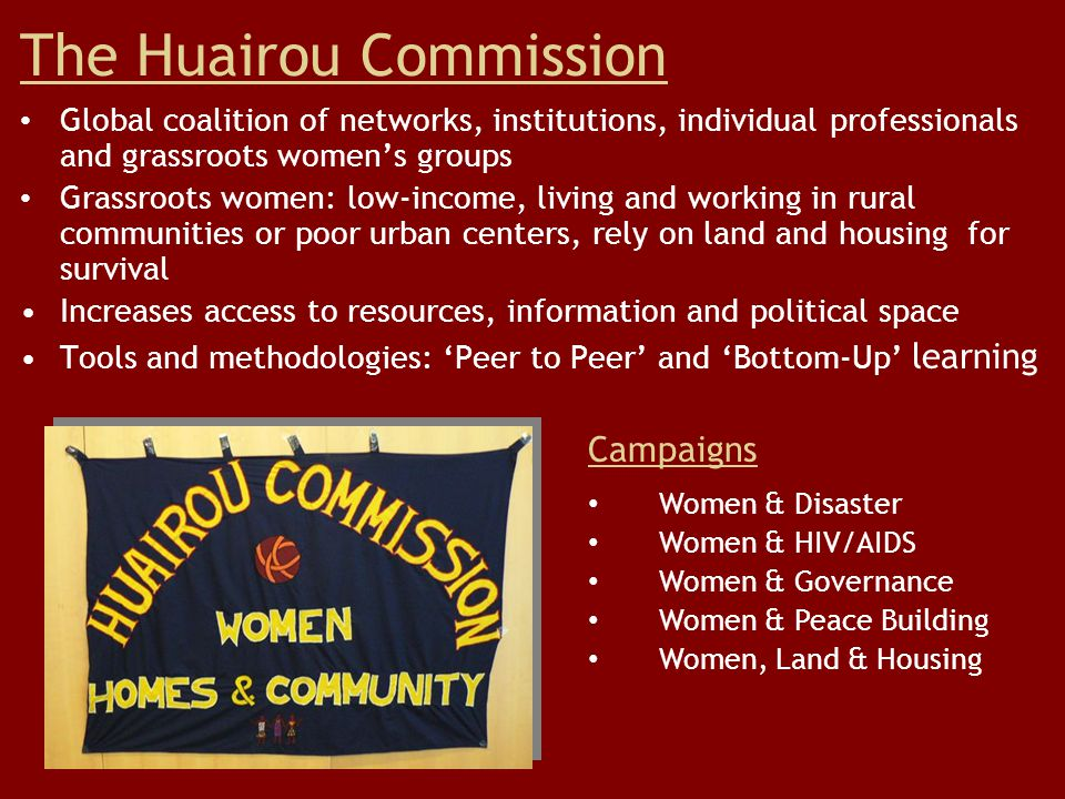 The Huairou Commission Global coalition of networks, institutions, individual professionals and grassroots women's groups Grassroots women: low-income, living and working in rural communities or poor urban centers, rely on land and housing for survival Increases access to resources, information and political space Tools and methodologies: 'Peer to Peer' and 'Bottom-Up' learning Campaigns Women & Disaster Women & HIV/AIDS Women & Governance Women & Peace Building Women, Land & Housing