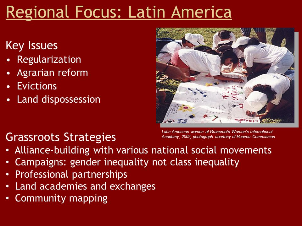 Regional Focus: Latin America Key Issues Regularization Agrarian reform Evictions Land dispossession Grassroots Strategies Alliance-building with various national social movements Campaigns: gender inequality not class inequality Professional partnerships Land academies and exchanges Community mapping Latin American women at Grassroots Women's International Academy, 2002, photograph courtesy of Huairou Commission