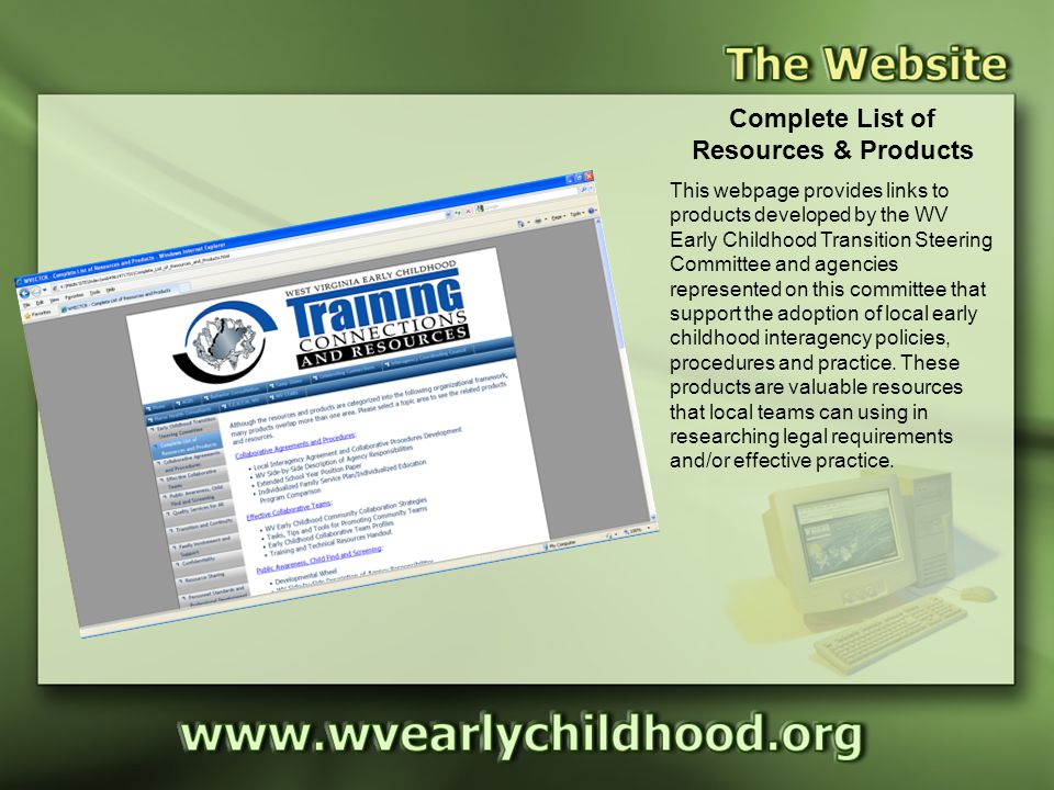 Products Complete List of Resources & Products This webpage provides links to products developed by the WV Early Childhood Transition Steering Committee and agencies represented on this committee that support the adoption of local early childhood interagency policies, procedures and practice.