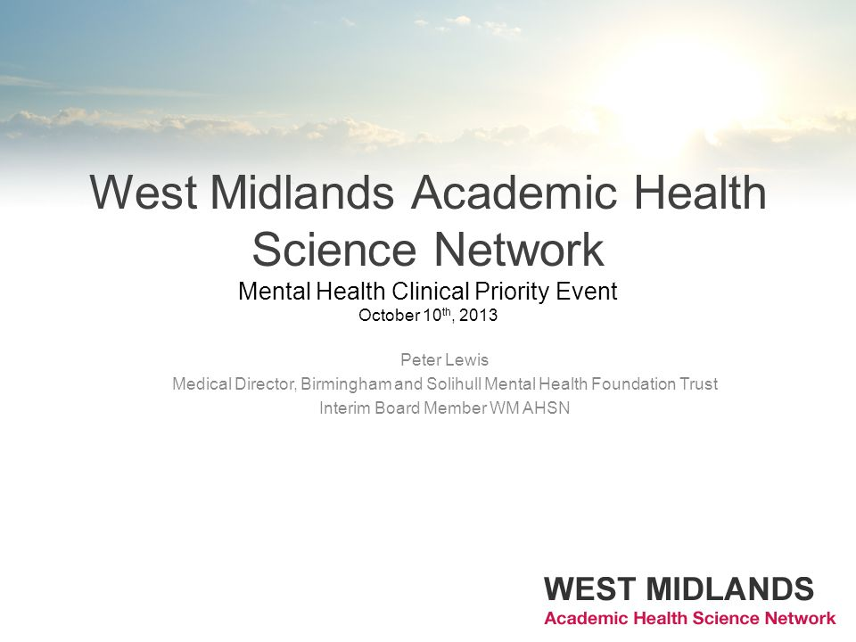 West Midlands Academic Health Science Network Mental Health Clinical Priority Event October 10 th, 2013 Peter Lewis Medical Director, Birmingham and Solihull Mental Health Foundation Trust Interim Board Member WM AHSN