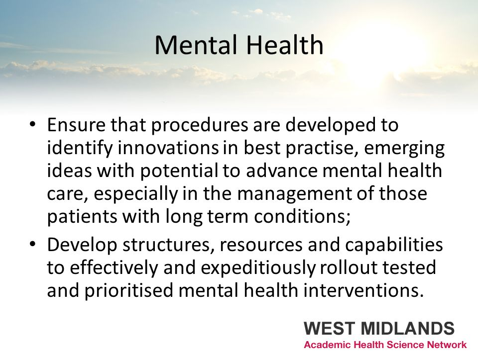 Mental Health Ensure that procedures are developed to identify innovations in best practise, emerging ideas with potential to advance mental health care, especially in the management of those patients with long term conditions; Develop structures, resources and capabilities to effectively and expeditiously rollout tested and prioritised mental health interventions.