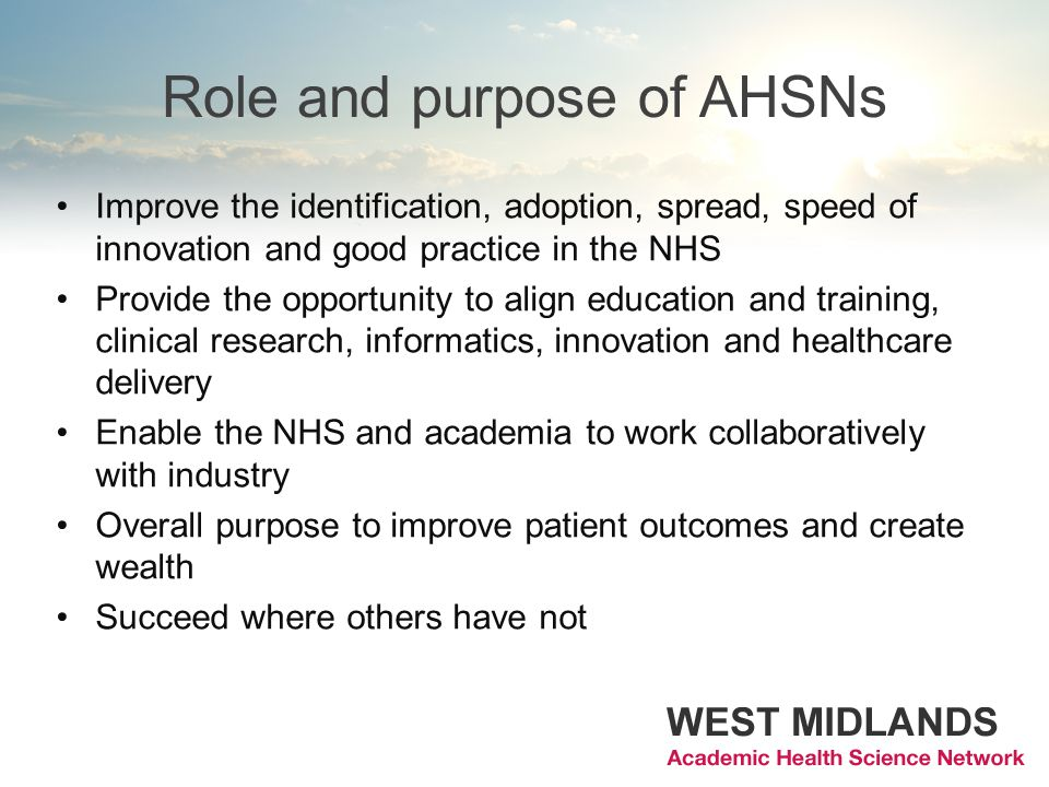Role and purpose of AHSNs Improve the identification, adoption, spread, speed of innovation and good practice in the NHS Provide the opportunity to align education and training, clinical research, informatics, innovation and healthcare delivery Enable the NHS and academia to work collaboratively with industry Overall purpose to improve patient outcomes and create wealth Succeed where others have not