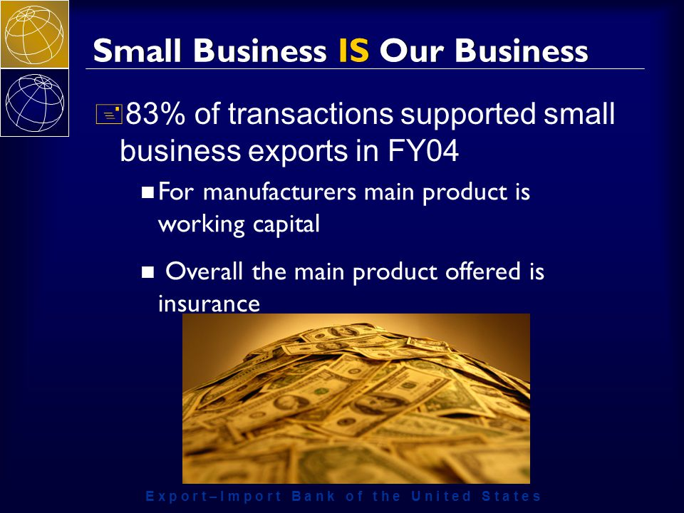 E x p o r t – I m p o r t B a n k o f t h e U n i t e d S t a t e s Small Business IS Our Business + 83% of transactions supported small business exports in FY04 For manufacturers main product is working capital Overall the main product offered is insurance