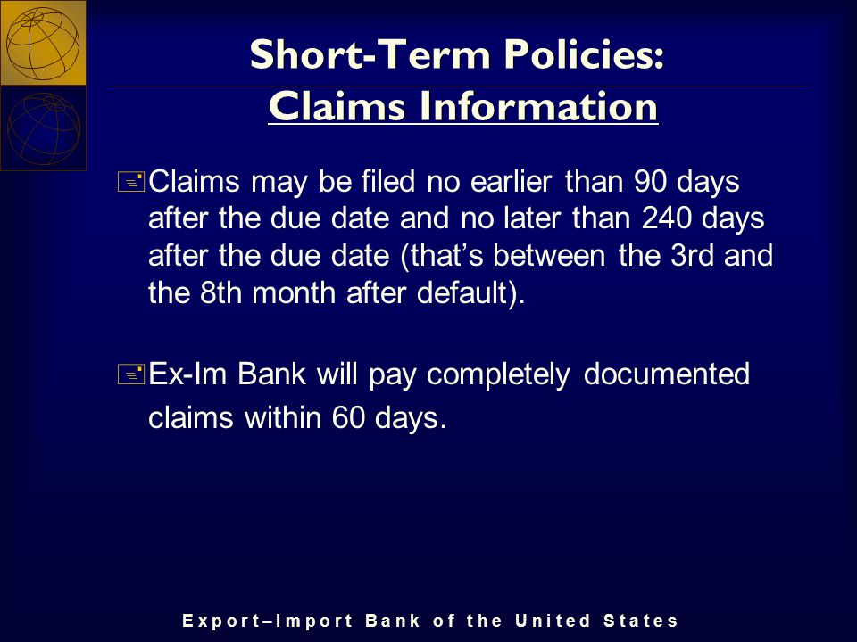 E x p o r t – I m p o r t B a n k o f t h e U n i t e d S t a t e s Short-Term Policies: Claims Information + Claims may be filed no earlier than 90 days after the due date and no later than 240 days after the due date (that's between the 3rd and the 8th month after default).