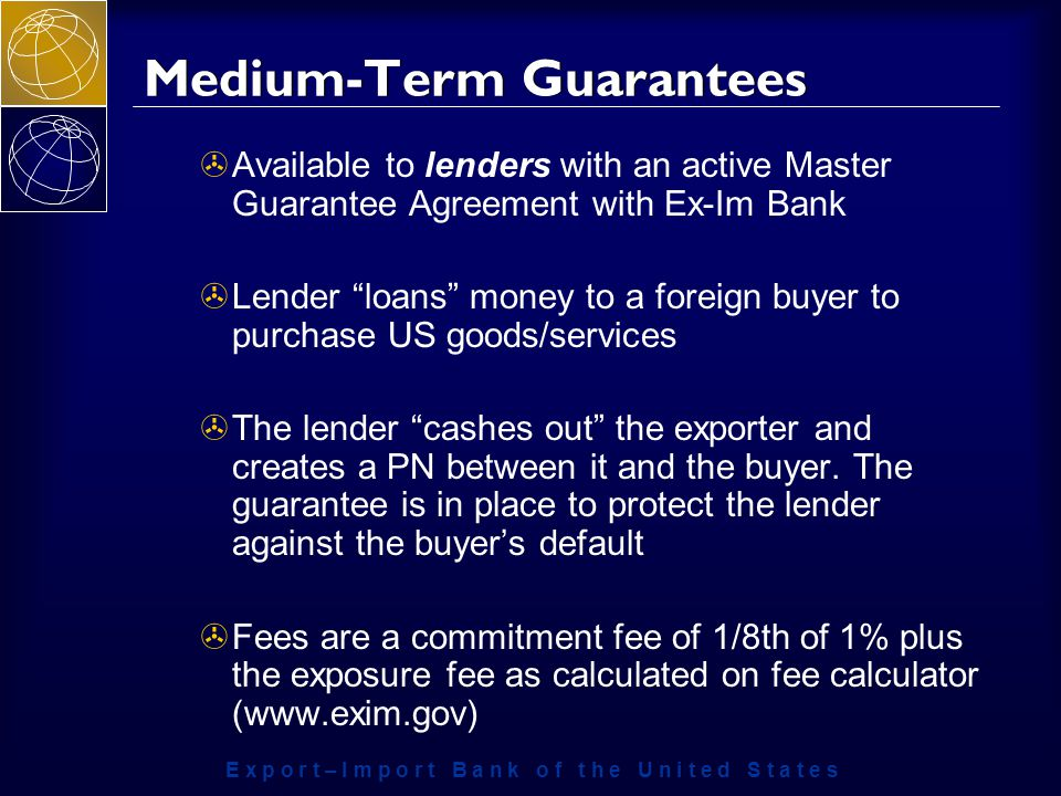E x p o r t – I m p o r t B a n k o f t h e U n i t e d S t a t e s Medium-Term Guarantees >Available to lenders with an active Master Guarantee Agreement with Ex-Im Bank >Lender loans money to a foreign buyer to purchase US goods/services >The lender cashes out the exporter and creates a PN between it and the buyer.