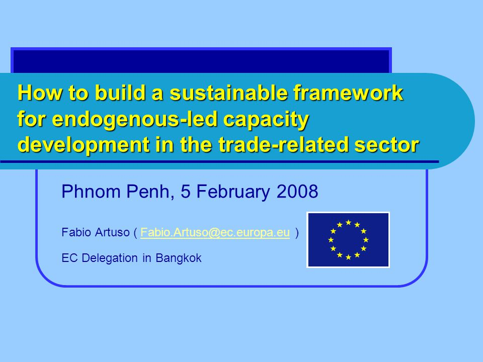 How to build a sustainable framework for endogenous-led capacity development in the trade-related sector Phnom Penh, 5 February 2008 Fabio Artuso (  EC Delegation in Bangkok