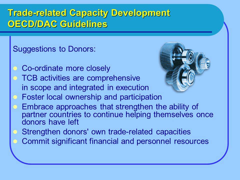 Trade-related Capacity Development OECD/DAC Guidelines Suggestions to Donors: Co-ordinate more closely TCB activities are comprehensive in scope and integrated in execution Foster local ownership and participation Embrace approaches that strengthen the ability of partner countries to continue helping themselves once donors have left Strengthen donors own trade-related capacities Commit significant financial and personnel resources