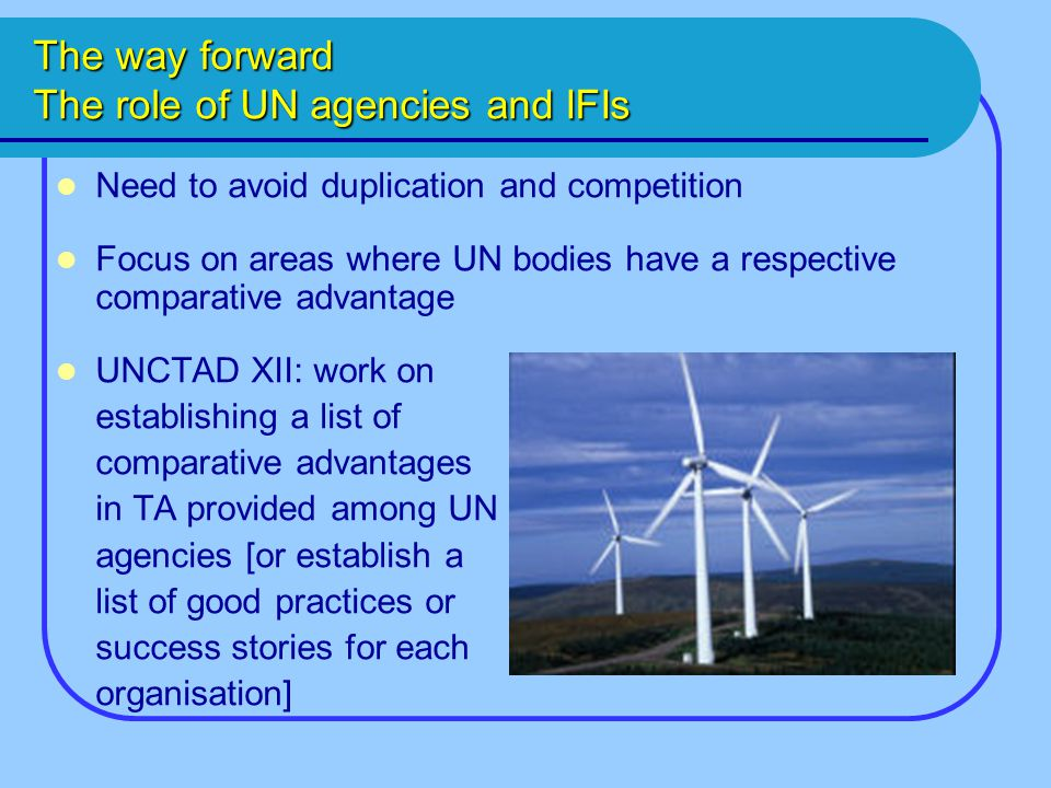 The way forward The role of UN agencies and IFIs Need to avoid duplication and competition Focus on areas where UN bodies have a respective comparative advantage UNCTAD XII: work on establishing a list of comparative advantages in TA provided among UN agencies [or establish a list of good practices or success stories for each organisation]