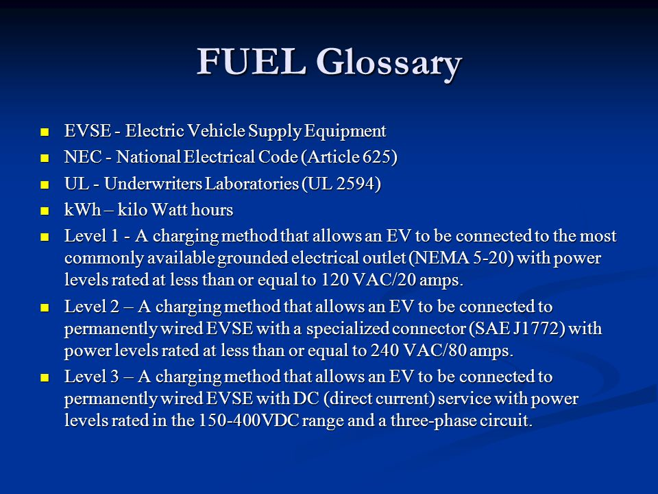 FUEL Glossary EVSE - Electric Vehicle Supply Equipment EVSE - Electric Vehicle Supply Equipment NEC - National Electrical Code (Article 625) NEC - National Electrical Code (Article 625) UL - Underwriters Laboratories (UL 2594) UL - Underwriters Laboratories (UL 2594) kWh – kilo Watt hours kWh – kilo Watt hours Level 1 - A charging method that allows an EV to be connected to the most commonly available grounded electrical outlet (NEMA 5-20) with power levels rated at less than or equal to 120 VAC/20 amps.
