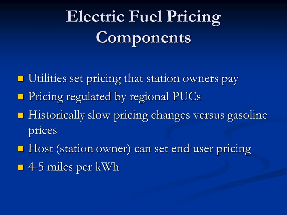 Electric Fuel Pricing Components Utilities set pricing that station owners pay Utilities set pricing that station owners pay Pricing regulated by regional PUCs Pricing regulated by regional PUCs Historically slow pricing changes versus gasoline prices Historically slow pricing changes versus gasoline prices Host (station owner) can set end user pricing Host (station owner) can set end user pricing 4-5 miles per kWh 4-5 miles per kWh