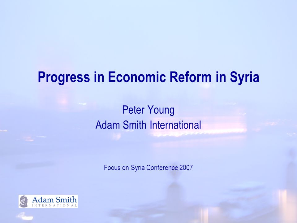 Progress in Economic Reform in Syria Peter Young Adam Smith International Focus on Syria Conference 2007