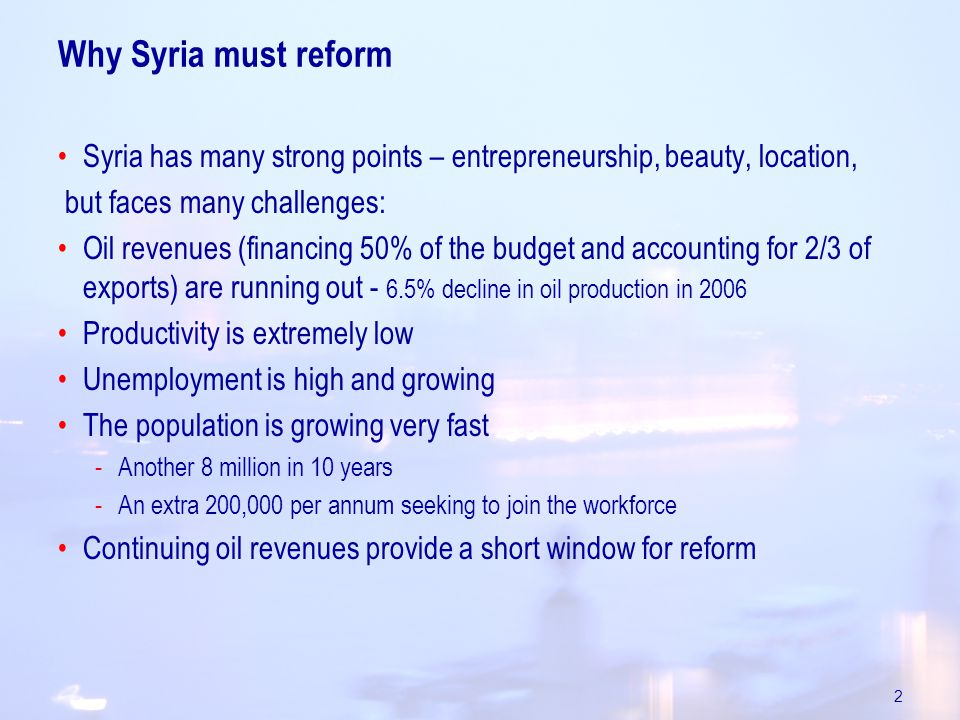 2 Why Syria must reform Syria has many strong points – entrepreneurship, beauty, location, but faces many challenges: Oil revenues (financing 50% of the budget and accounting for 2/3 of exports) are running out - 6.5% decline in oil production in 2006 Productivity is extremely low Unemployment is high and growing The population is growing very fast -Another 8 million in 10 years -An extra 200,000 per annum seeking to join the workforce Continuing oil revenues provide a short window for reform