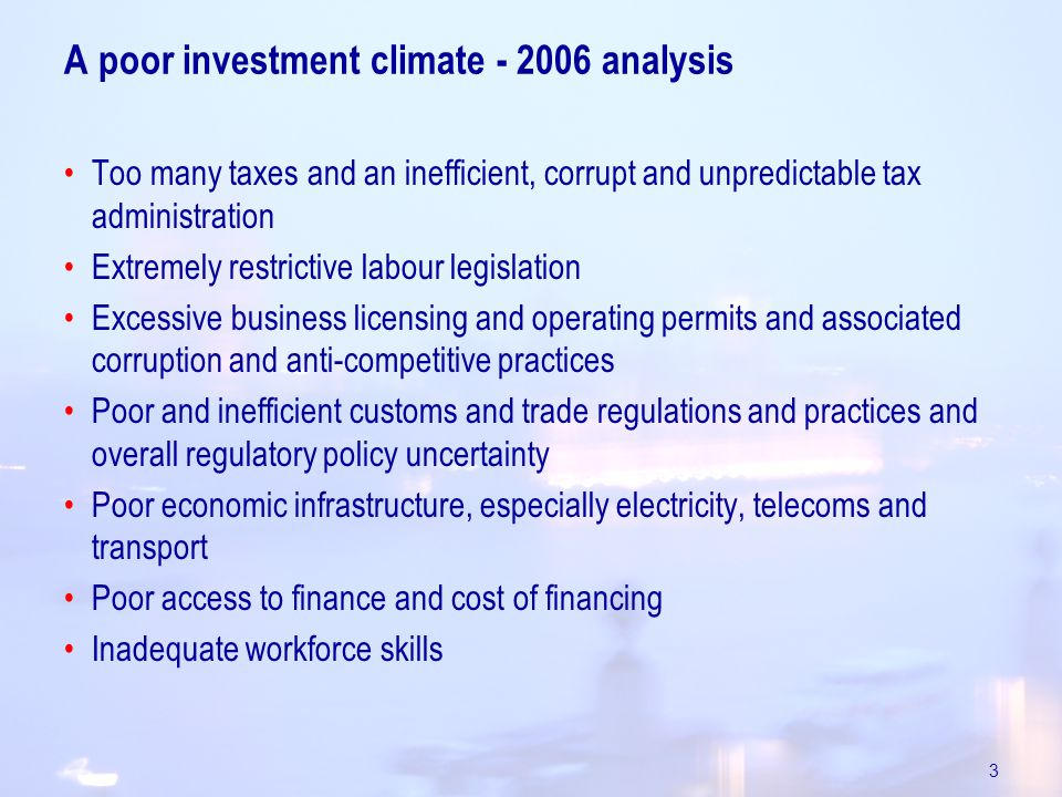 3 A poor investment climate analysis Too many taxes and an inefficient, corrupt and unpredictable tax administration Extremely restrictive labour legislation Excessive business licensing and operating permits and associated corruption and anti-competitive practices Poor and inefficient customs and trade regulations and practices and overall regulatory policy uncertainty Poor economic infrastructure, especially electricity, telecoms and transport Poor access to finance and cost of financing Inadequate workforce skills