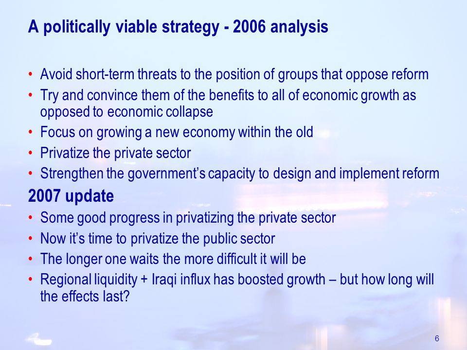 6 A politically viable strategy analysis Avoid short-term threats to the position of groups that oppose reform Try and convince them of the benefits to all of economic growth as opposed to economic collapse Focus on growing a new economy within the old Privatize the private sector Strengthen the government's capacity to design and implement reform 2007 update Some good progress in privatizing the private sector Now it's time to privatize the public sector The longer one waits the more difficult it will be Regional liquidity + Iraqi influx has boosted growth – but how long will the effects last