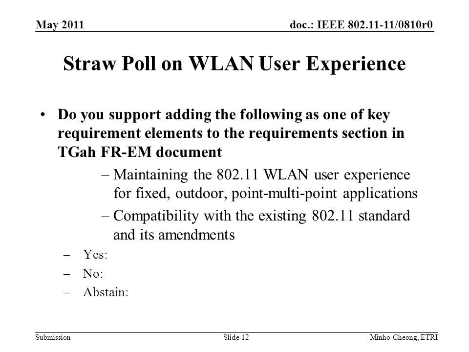 doc.: IEEE /0810r0 Submission Straw Poll on WLAN User Experience Do you support adding the following as one of key requirement elements to the requirements section in TGah FR-EM document –Maintaining the WLAN user experience for fixed, outdoor, point-multi-point applications –Compatibility with the existing standard and its amendments –Yes: –No: –Abstain: Minho Cheong, ETRISlide 12 May 2011