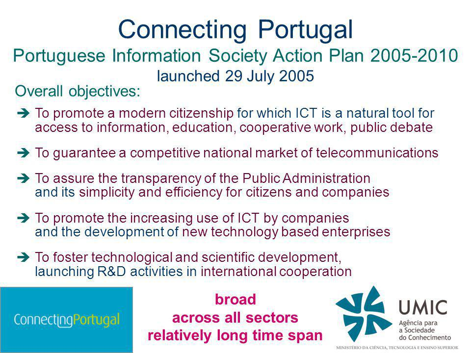 Connecting Portugal Portuguese Information Society Action Plan 2005-2010 launched 29 July 2005  To promote a modern citizenship for which ICT is a natural tool for access to information, education, cooperative work, public debate  To guarantee a competitive national market of telecommunications  To assure the transparency of the Public Administration and its simplicity and efficiency for citizens and companies  To promote the increasing use of ICT by companies and the development of new technology based enterprises  To foster technological and scientific development, launching R&D activities in international cooperation Overall objectives: broad across all sectors relatively long time span