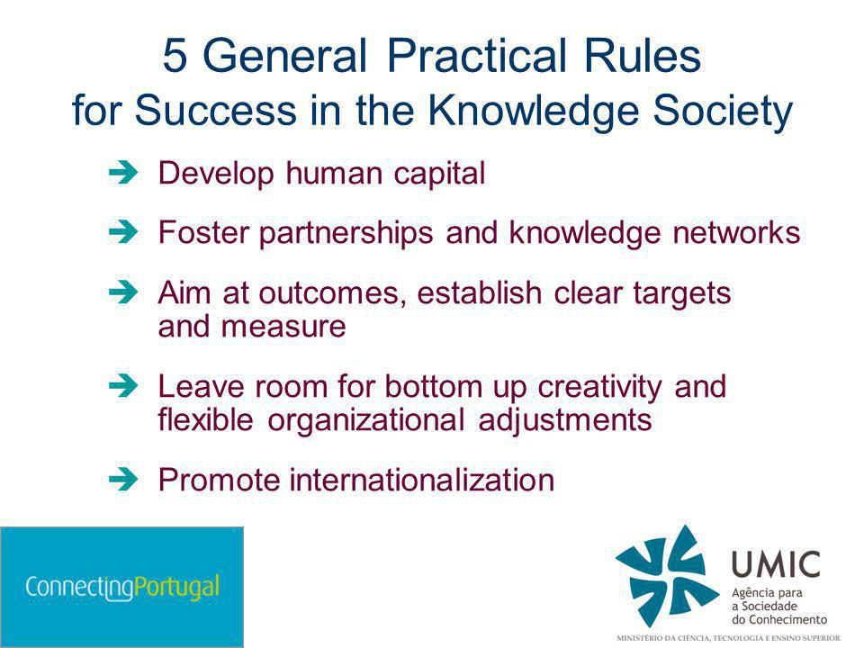5 General Practical Rules for Success in the Knowledge Society  Develop human capital  Foster partnerships and knowledge networks  Aim at outcomes, establish clear targets and measure  Leave room for bottom up creativity and flexible organizational adjustments  Promote internationalization